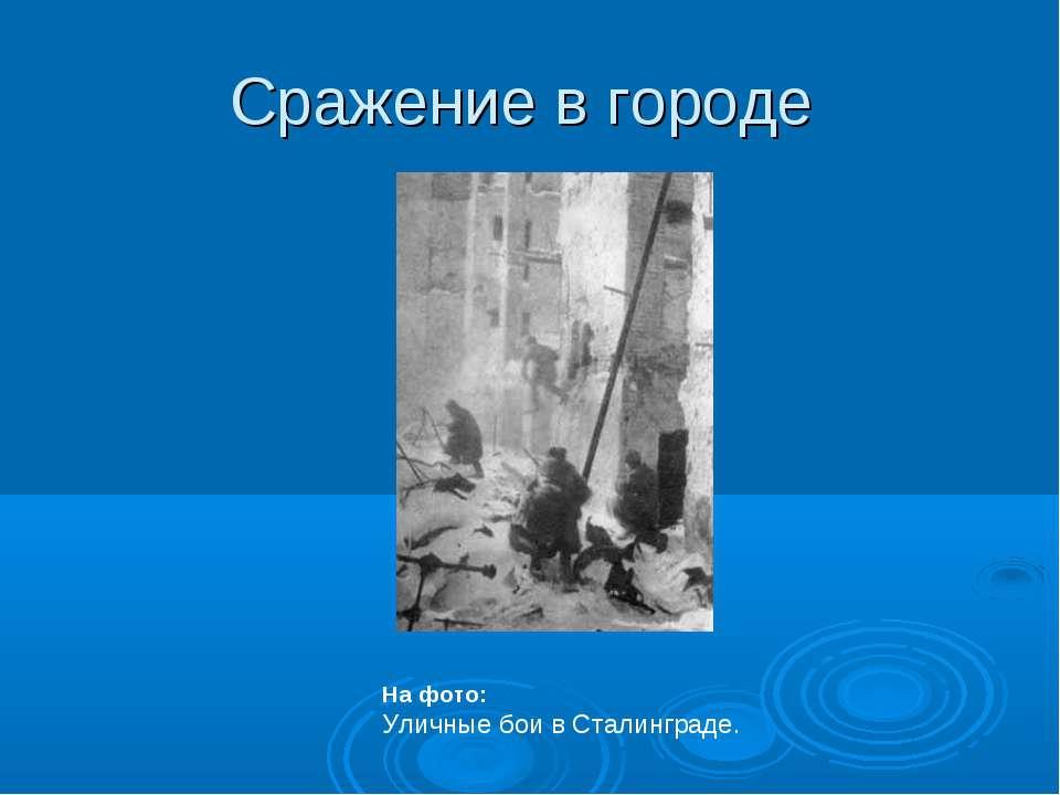 Сражение в городе На фото: Уличные бои в Сталинграде.