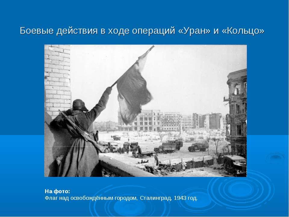 Боевые действия в ходе операций «Уран» и «Кольцо» На фото: Флаг над освобождё...