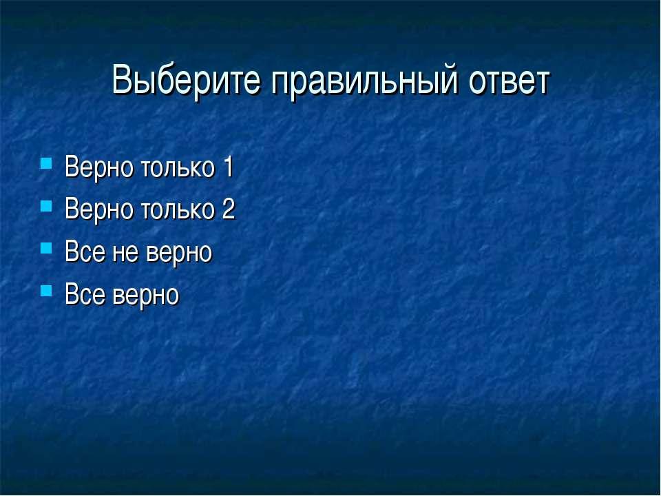 Выберите правильный ответ Верно только 1 Верно только 2 Все не верно Все верно