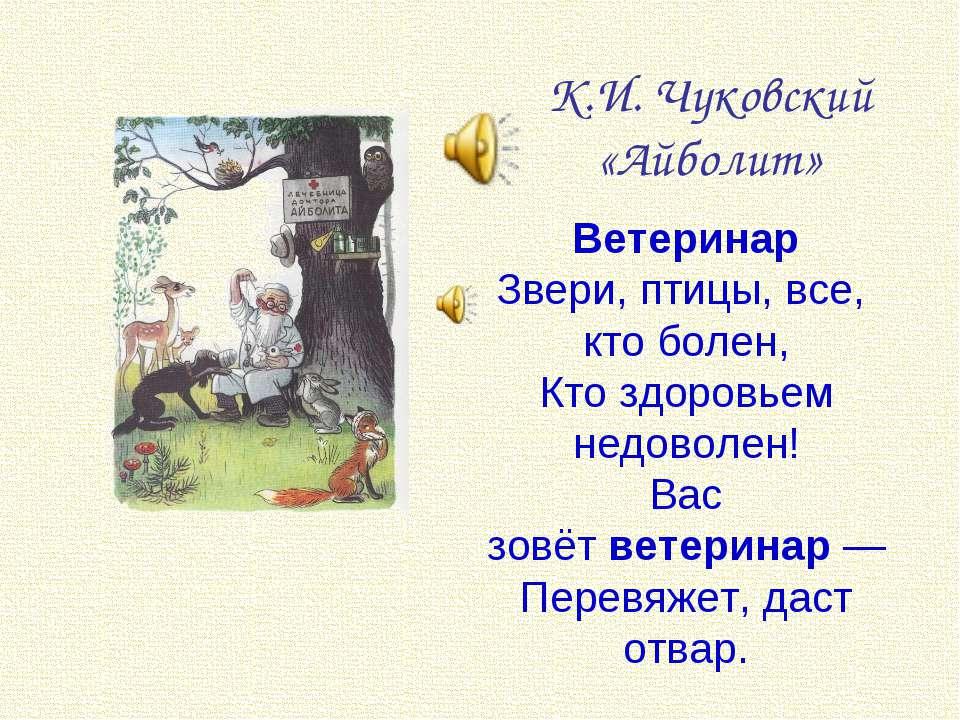К.И. Чуковский «Айболит» Ветеринар Звери, птицы, все, кто болен, Кто здоровье...
