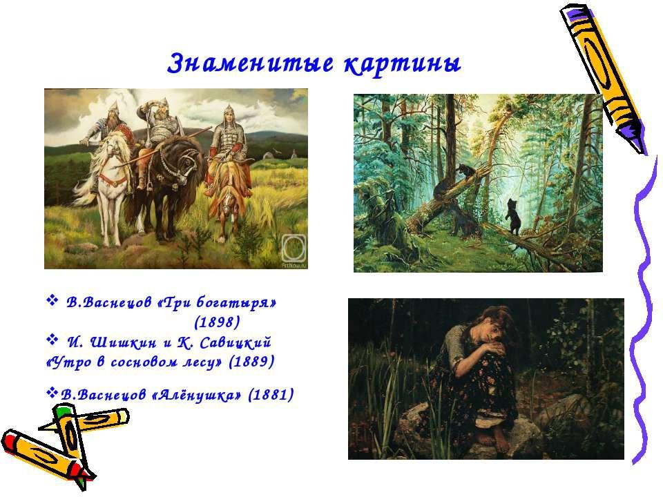 Знаменитые картины В.Васнецов «Три богатыря» (1898) И. Шишкин и К. Савицкий «...