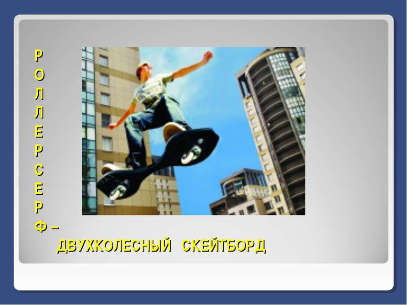 Р О Л Л Е Р С Е Р Ф – ДВУХКОЛЕСНЫЙ СКЕЙТБОРД