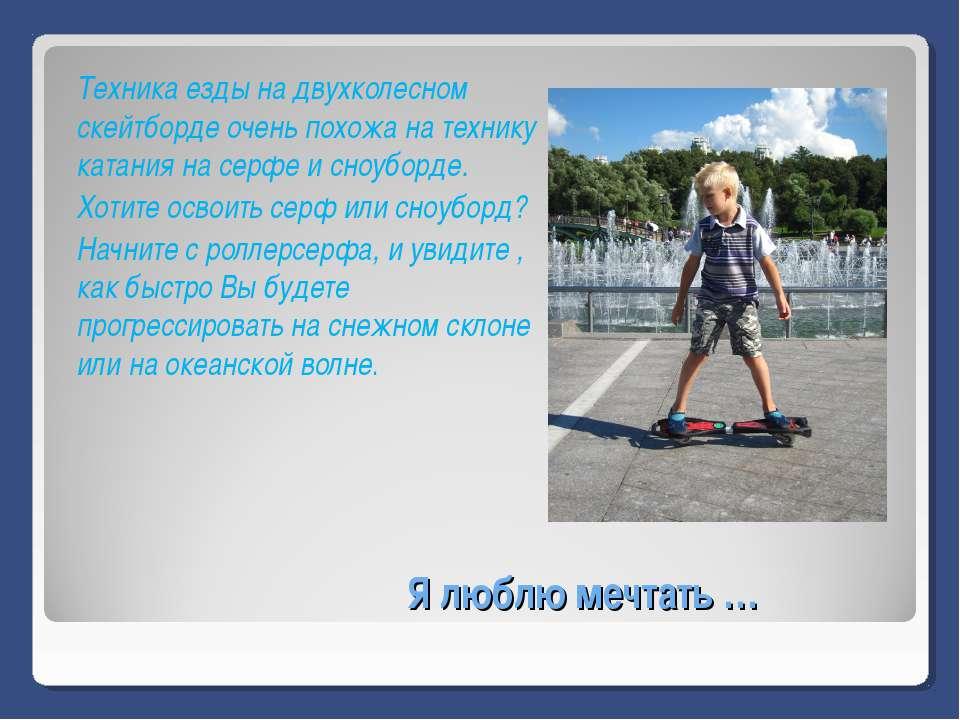 Я люблю мечтать … Техника езды на двухколесном скейтборде очень похожа на тех...