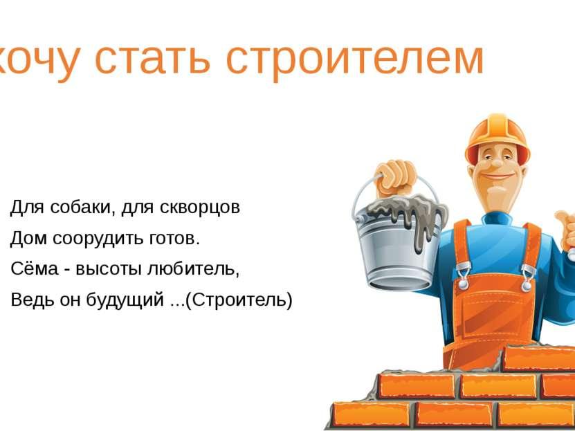 Я хочу стать строителем Для собаки, для скворцов Дом соорудить готов. Сёма - ...