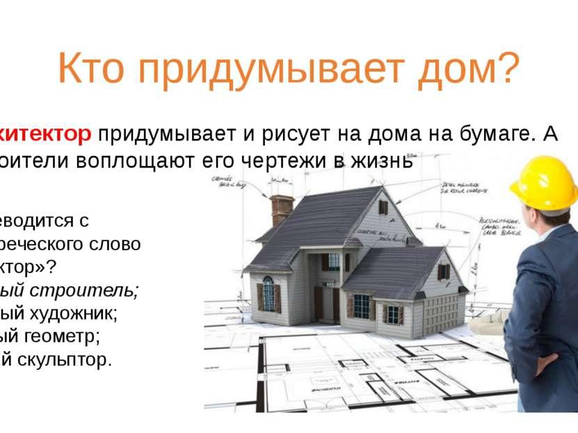 Кто придумывает дом? Архитектор придумывает и рисует на дома на бумаге. А стр...