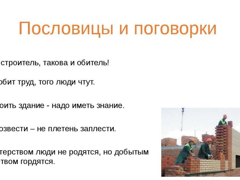 Пословицы и поговорки ● Каков строитель, такова и обитель! ● Кто любит труд, ...