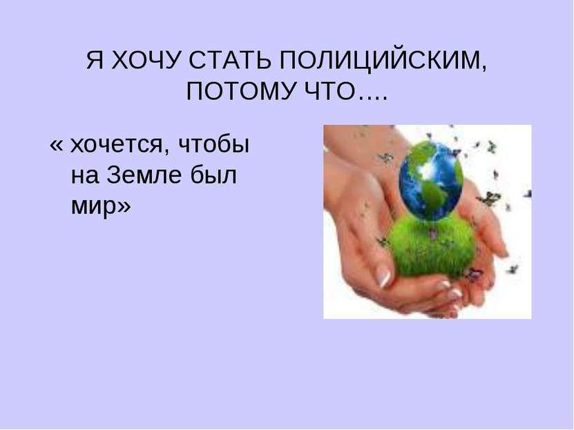 Я ХОЧУ СТАТЬ ПОЛИЦИЙСКИМ, ПОТОМУ ЧТО…. « хочется, чтобы на Земле был мир»
