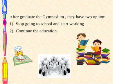 After graduate the Gymnasium , they have two option: Stop going to school and...