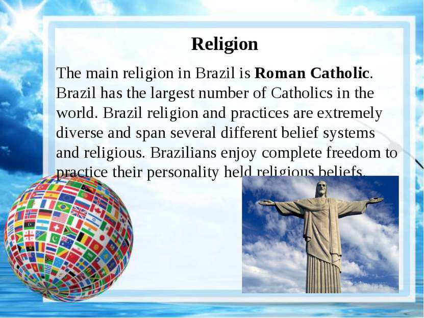Religion The main religion in Brazil is Roman Catholic. Brazil has the larges...