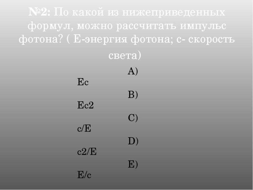 №2: По какой из нижеприведенных формул, можно рассчитать импульс фотона? ( Е-...