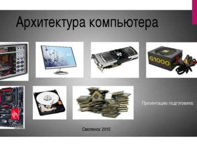 Презентацию подготовила: Архитектура компьютера Смоленск 2015