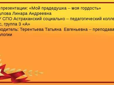 Тема презентации: «Мой прадедушка – моя гордость» Байбулова Линара Андреевна ...