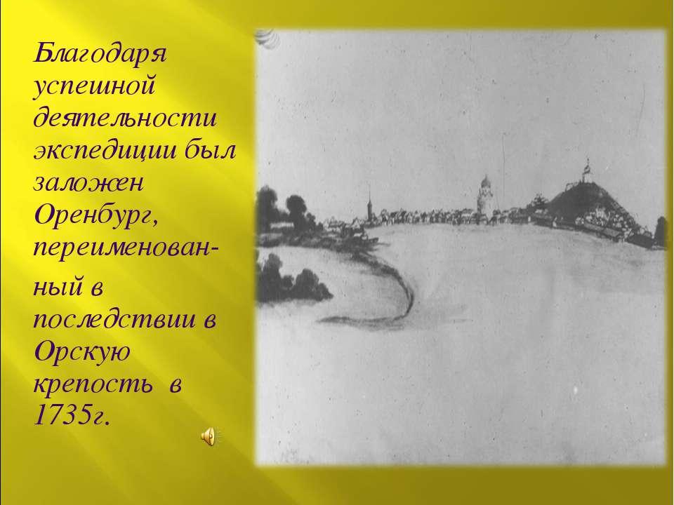 Благодаря успешной деятельности экспедиции был заложен Оренбург, переименован...
