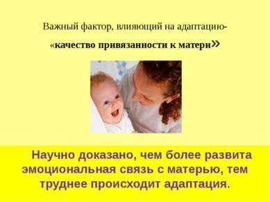 Важный фактор, влияющий на адаптацию- «качество привязанности к матери» Научн...