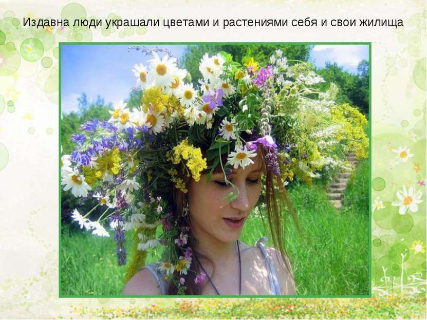 Издавна люди украшали цветами и растениями себя и свои жилища