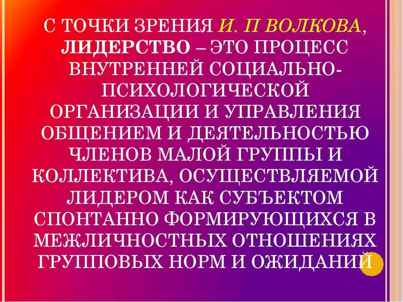 С ТОЧКИ ЗРЕНИЯ И. П ВОЛКОВА, ЛИДЕРСТВО – ЭТО ПРОЦЕСС ВНУТРЕННЕЙ СОЦИАЛЬНО-ПСИ...