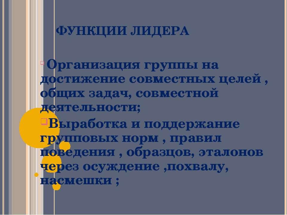ФУНКЦИИ ЛИДЕРА Организация группы на достижение совместных целей , общих зада...