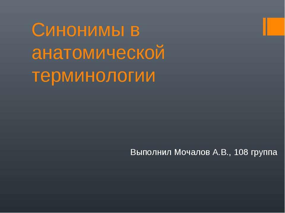 Синонимы в анатомической терминологии Выполнил Мочалов А.В., 108 группа