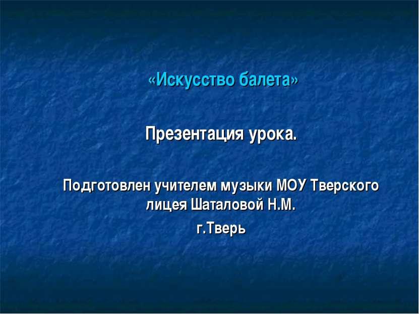 «Искусство балета» Презентация урока. Подготовлен учителем музыки МОУ Тверско...