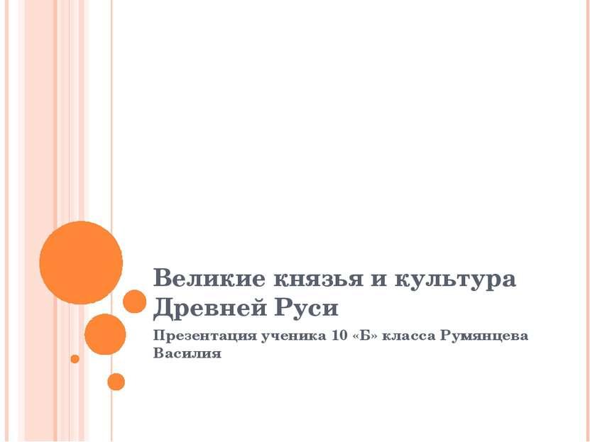 Великие князья и культура Древней Руси Презентация ученика 10 «Б» класса Румя...