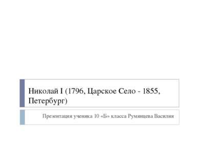Николай I (1796, Царское Село - 1855, Петербург) Презентация ученика 10 «Б» к...