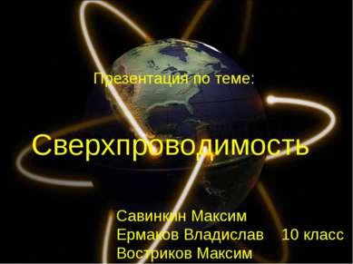 Сверхпроводимость Савинкин Максим Ермаков Владислав 10 класс Востриков Максим...