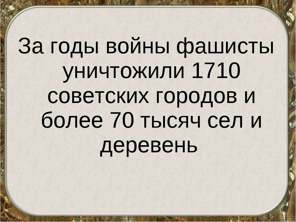 За годы войны фашисты уничтожили 1710 советских городов и более 70 тысяч сел ...