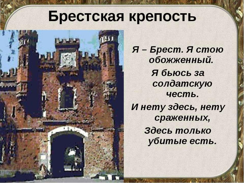 Брестская крепость Я – Брест. Я стою обожженный. Я бьюсь за солдатскую честь....