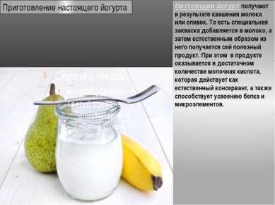 Настоящий йогурт получают в результате квашения молока или сливок. То есть сп...