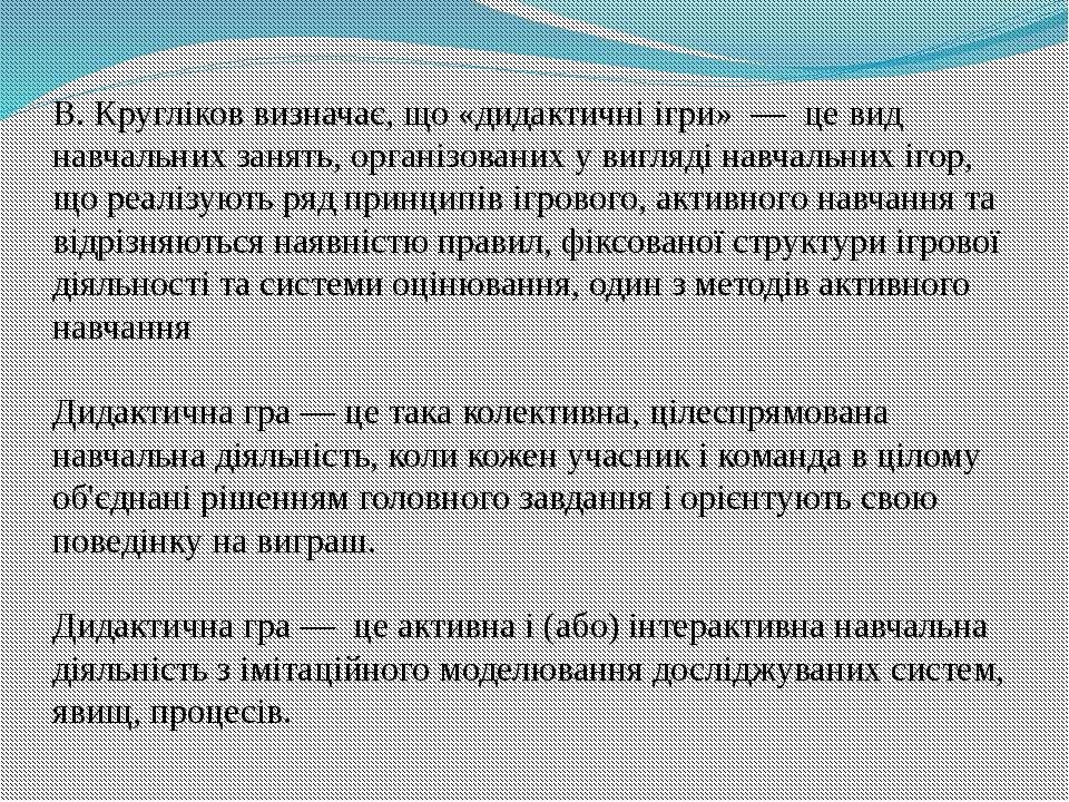 В. Кругліков визначає, що «дидактичні ігри» — це вид навчальних занять, орган...