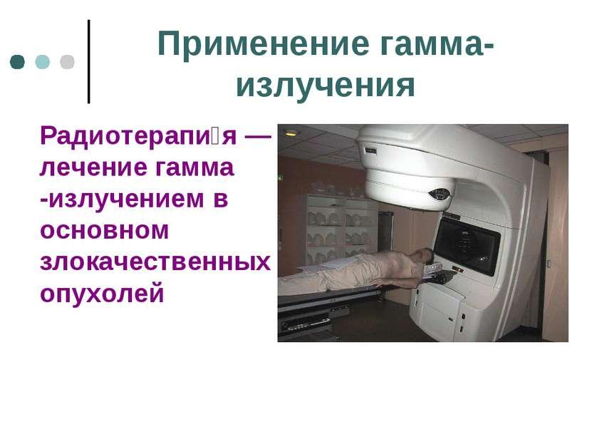 Применение гамма-излучения Радиотерапи я— лечение гамма -излучением в основн...