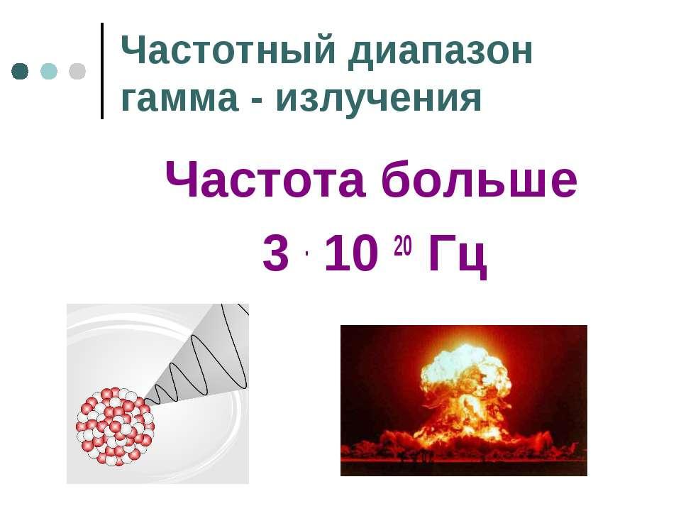 Частотный диапазон гамма - излучения Частота больше 3 . 10 20 Гц