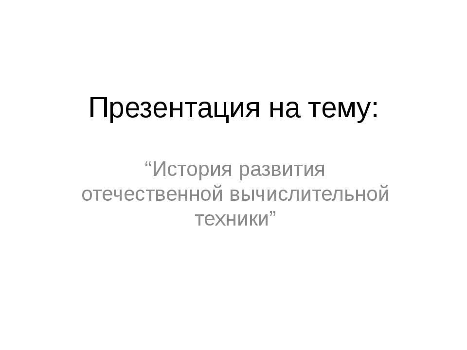 """Презентация на тему: """"История развития отечественной вычислительной техники"""""""
