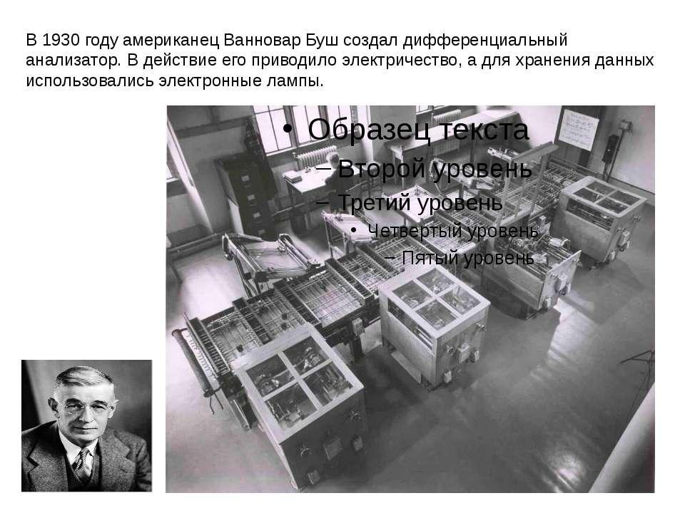 В 1930 году американец Ванновар Буш создал дифференциальный анализатор. В дей...