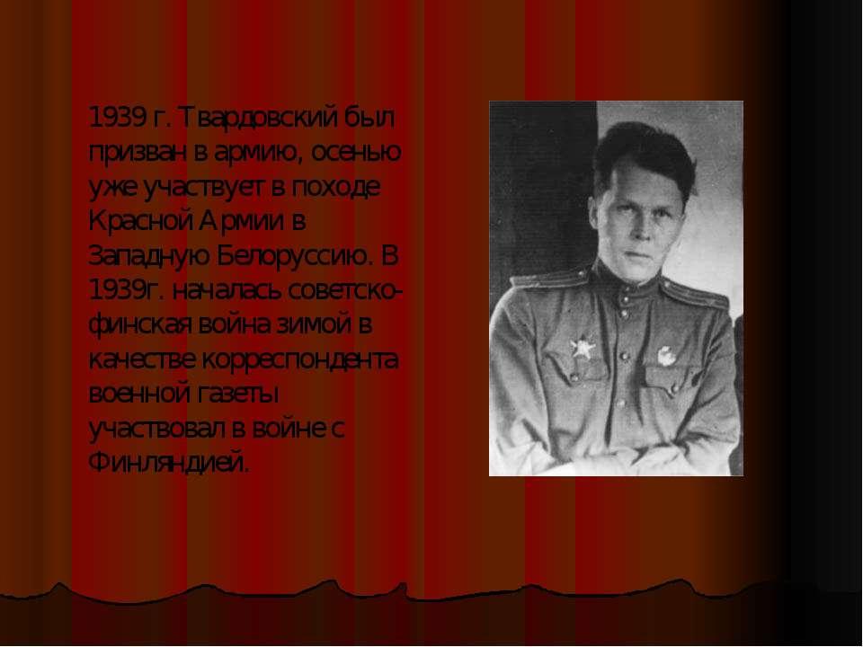 1939 г. Твардовский был призван в армию, осенью уже участвует в походе Красно...