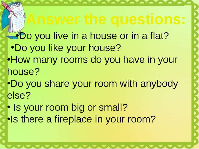 Do you live in a house or in a flat? Do you like your house? How many rooms d...