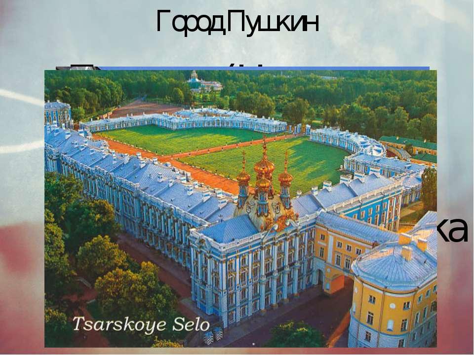 Город Пушкин Пушкин(Царское Село)был основан в1710 годукакимператорская...