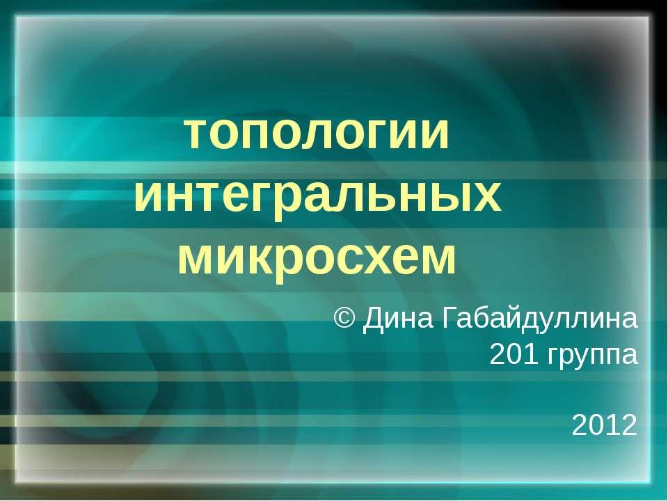 топологии интегральных микросхем © Дина Габайдуллина 201 группа 2012