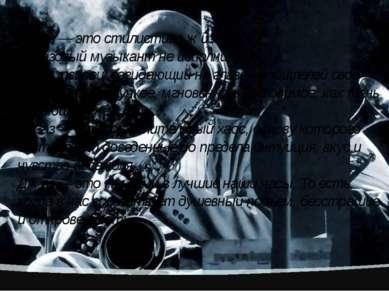 Джаз — это стилистика жизни… Джазовый музыкант не исполнитель. Он — творец, с...