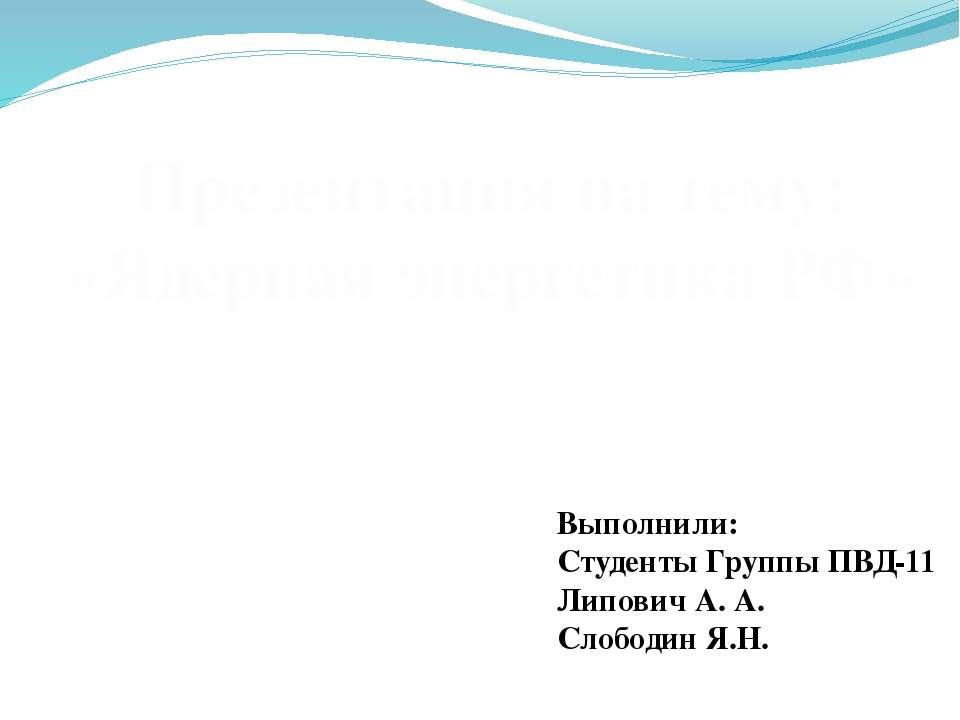 Презентация на тему: «Ядерная энергетика РФ» Выполнили: Студенты Группы ПВД-1...
