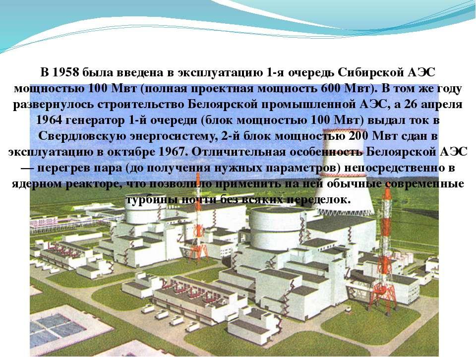В 1958 была введена в эксплуатацию 1-я очередь Сибирской АЭС мощностью 100 Мв...