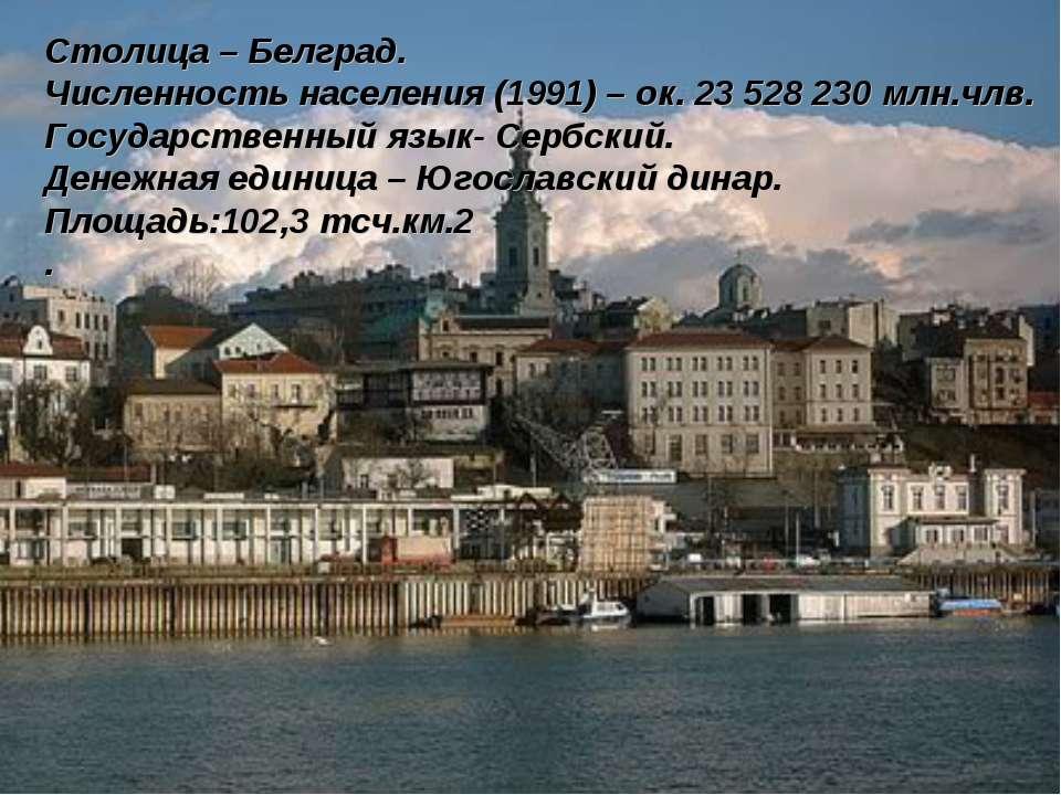 Столица – Белград. Численность населения (1991) – ок. 23 528 230 млн.члв. Гос...