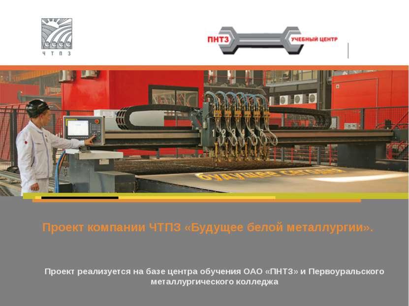 Проект компании ЧТПЗ «Будущее белой металлургии». Проект реализуется на базе ...