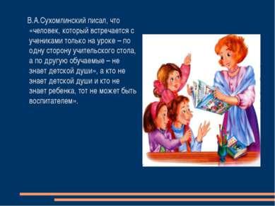 В.А.Сухомлинский писал, что «человек, который встречается с учениками только ...