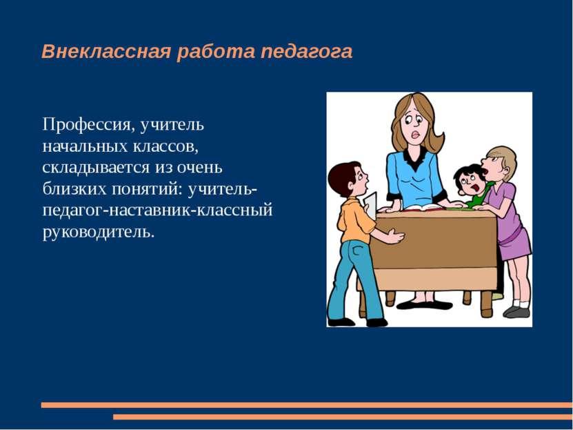 Внеклассная работа педагога Профессия, учитель начальных классов, складываетс...