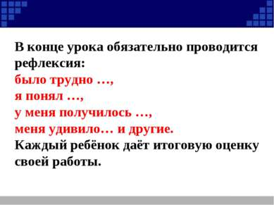 В конце урока обязательно проводится рефлексия: было трудно …, я понял …, у м...