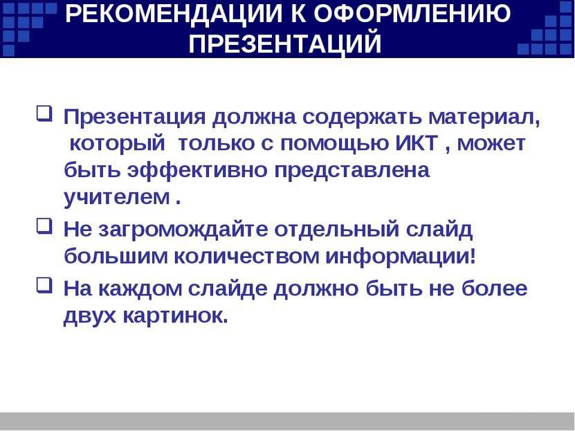 РЕКОМЕНДАЦИИ К ОФОРМЛЕНИЮ ПРЕЗЕНТАЦИЙ Презентация должна содержать материал, ...