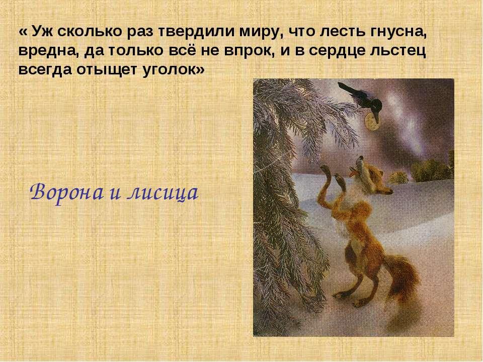 « Уж сколько раз твердили миру, что лесть гнусна, вредна, да только всё не вп...