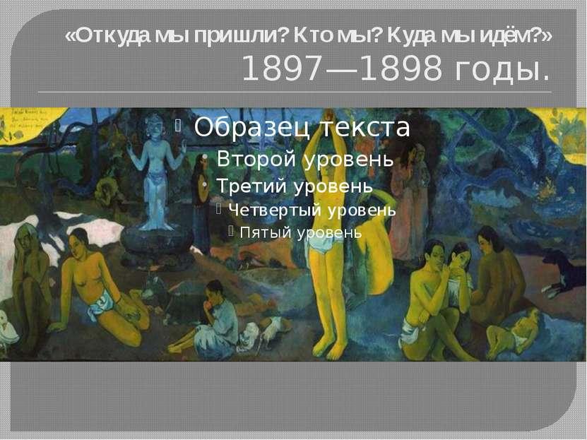 «Откуда мы пришли? Кто мы? Куда мы идём?» 1897—1898 годы.