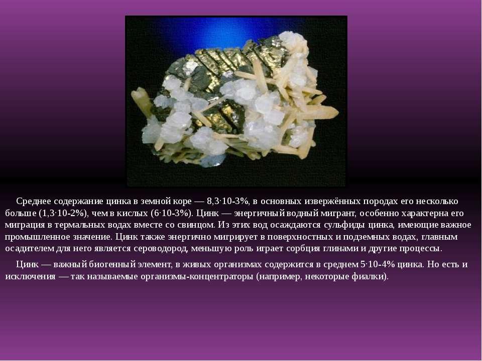 Среднее содержание цинка в земной коре— 8,3·10-3%, в основных извержённых по...